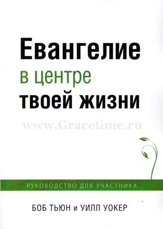 ЕВАНГЕЛИЕ В ЦЕНТРЕ ТВОЕЙ ЖИЗНИ. Руководство для участника. Боб Тьюн и Уилл Уокер