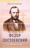 ФЕДОР ДОСТОЕВСКИЙ. От сомнения к вере. Вячеслав Алексеев