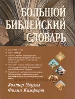 БОЛЬШОЙ БИБЛЕЙСКИЙ СЛОВАРЬ. Уолтер Элуэлл, Филипп Камфорт