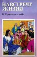 НАВСТРЕЧУ ЖИЗНИ. О Христе и о тебе. В картинках