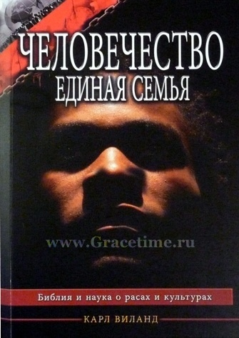 ЧЕЛОВЕЧЕСТВО - ЕДИНАЯ СЕМЬЯ. Библия, наука, расы и культуры. Карл Виланд