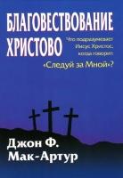"""БЛАГОВЕСТВОВАНИЕ ХРИСТОВО. Что подразумевает Иисус Христос, когда говорит: """"Следуй за Мной""""? Джон Мак-Артур"""