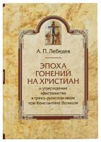 ЭПОХА ГОНЕНИЙ НА ХРИСТИАН И УТВЕРЖДЕНИЕ ХРИСТИАНСТВА В ГРЕКО-РИМСКОМ МИРЕ ПРИ КОНСТАНТИНЕ ВЕЛИКОМ. Алексей Лебедев