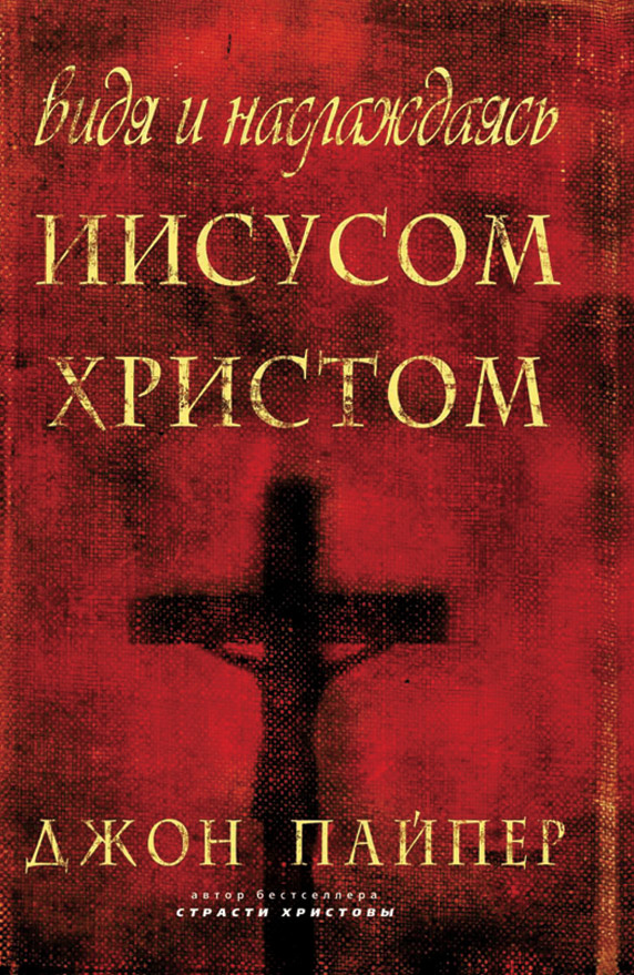 ВИДЯ И НАСЛАЖДАЯСЬ ИИСУСОМ ХРИСТОМ. Джон Пайпер