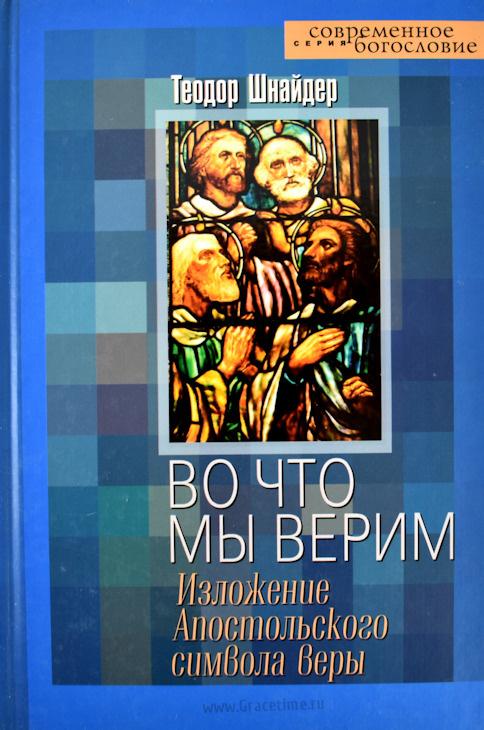 ВО ЧТО МЫ ВЕРИМ. Изложение апостольского символа веры. Теодор Шнайдер
