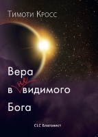 ВЕРА В НЕВИДИМОГО БОГА. Тимоти Кросс