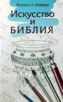 ИСКУССТВО И БИБЛИЯ. Френсис А. Шеффер