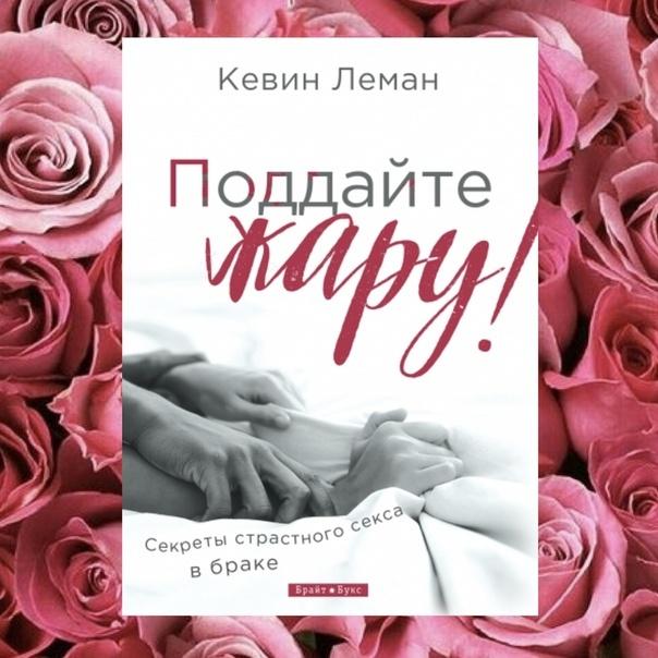 ПОДДАЙТЕ ЖАРУ! Секреты страстного секса в браке. Кевин Леман