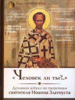 ЧЕЛОВЕК ЛИ ТЫ?.. Духовная азбука по творениям святителя Иоанна Златоуста
