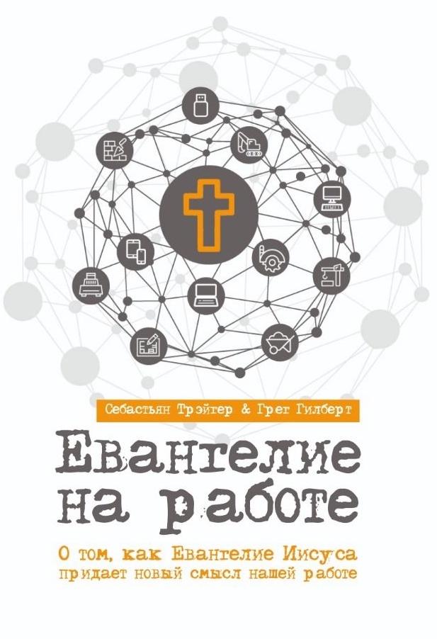 ЕВАНГЕЛИЕ НА РАБОТЕ. О том, как Евангелие Иисуса придает новый смысл нашей работе. Себастьян Трейтер и Грег Гилберт