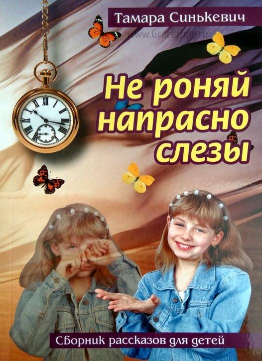 НЕ РОНЯЙ НАПРАСНО СЛЕЗЫ. Сборник рассказов для детей. Тамара Синькевич