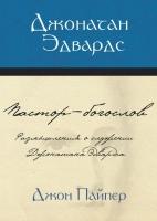 ДЖОНАТАН ЭДВАРДС. Пастор-богослов. Джон Пайпер