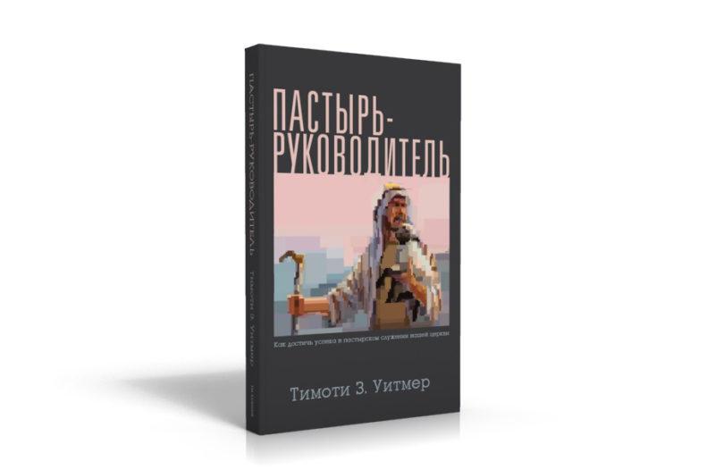 ПАСТЫРЬ-РУКОВОДИТЕЛЬ. Как достичь успеха в пастырском служении вашей церкви. Тимоти З. Уитмер