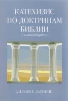 КАТЕХИЗИС ПО ДОКТРИНАМ БИБЛИИ. С комментарием. Уильям Р. Даунинг