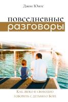 ПОВСЕДНЕВНЫЕ РАЗГОВОРЫ: Как легко и свободно говорить с детьми о Боге. Джон Юнтс