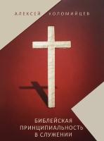 БИБЛЕЙСКАЯ ПРИНЦИПИАЛЬНОСТЬ В СЛУЖЕНИИ. Алексей Коломийцев