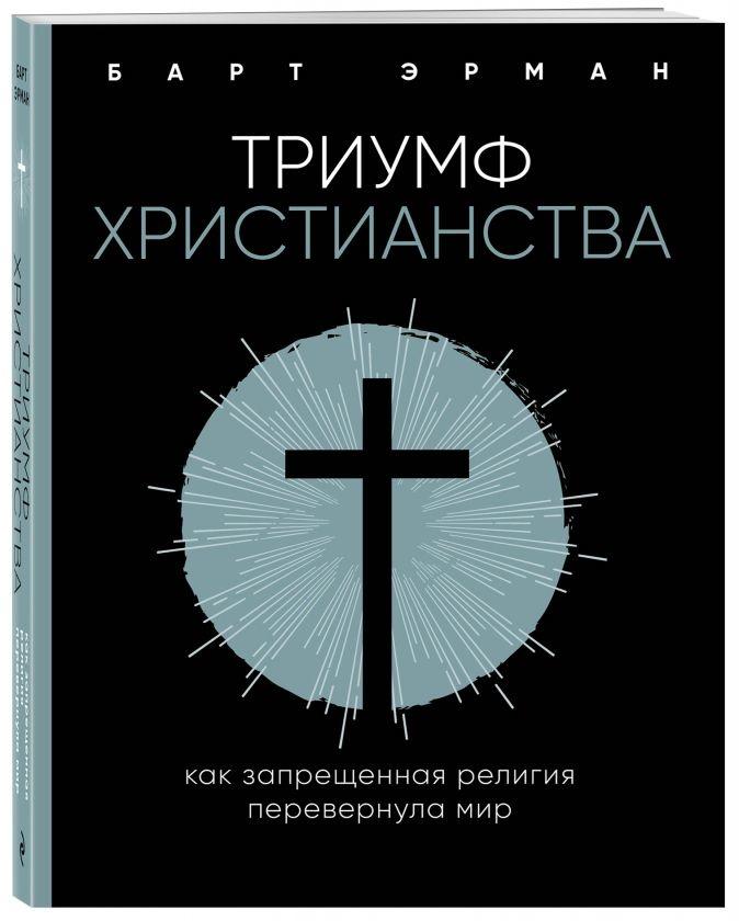 ТРИУМФ ХРИСТИАНСТВА. Как запрещенная религия перевернула мир. Барт Эрман