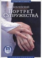 БИБЛЕЙСКИЙ ПОРТРЕТ СУПРУЖЕСТВА. Учебное пособие для видеосеминара. Брюс Уилкинсон