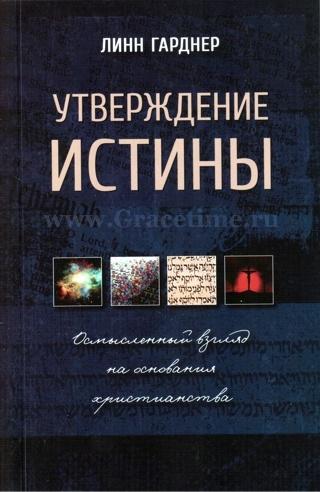 УТВЕРЖДЕНИЕ ИСТИНЫ. Осмысленный взгляд на основания христианства. Линн Гарднер