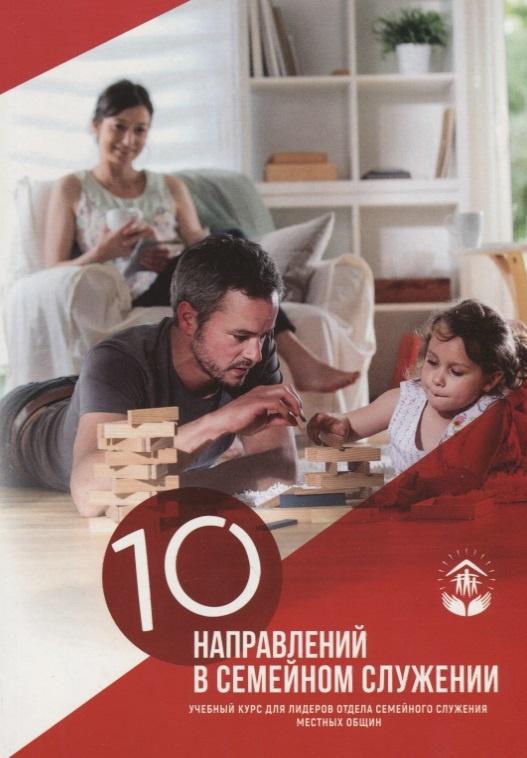 10 НАПРАВЛЕНИЙ СЕМЕЙНОГО СЛУЖЕНИЯ. Учебный курс для лидеров отдела семейного служения местных общин