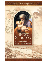 ИИСУС ХРИСТОС - ВЕЛИЧАЙШЕЕ ЧУДО ИСТОРИИ. Филипп Шафф