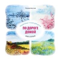 ПО ДОРОГЕ ДОМОЙ. Ежедневные чтения для детей. Книга первая. Анастасия Морозова