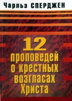 12 ПРОПОВЕДЕЙ О КРЕСТНЫХ ВОЗГЛАСАХ ХРИСТА. Чарльз Сперджен