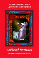 ГЛУБОКИЙ КОЛОДЕЗЬ. 107 христианских притч для чтения и размышления. Сост. Анна Широченская