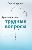 ХРИСТИАНСТВО: ТРУДНЫЕ ВОПРОСЫ. Сергей Худиев