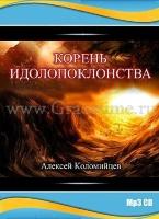 КОРЕНЬ ИДОЛОПОКЛОНСТВА. Алексей Коломийцев - 1 CD