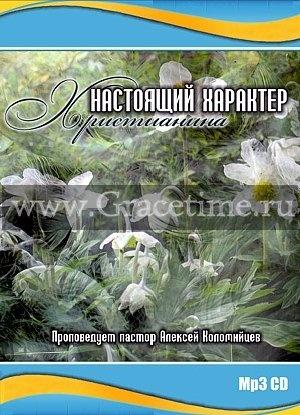 НАСТОЯЩИЙ ХАРАКТЕР ХРИСТИАНИНА. Алексей Коломийцев - 1 CD
