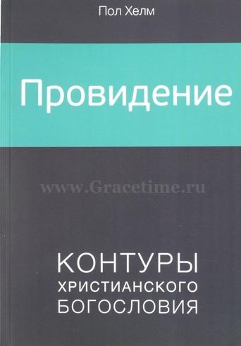 ПРОВИДЕНИЕ. Контуры христианского богословия. Пол Хелм