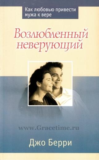 ВОЗЛЮБЛЕННЫЙ НЕВЕРУЮЩИЙ. Как любовью привести мужа к вере. Джо Берри