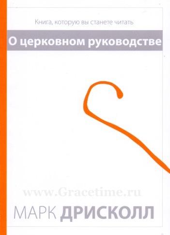 О ЦЕРКОВНОМ РУКОВОДСТВЕ. Марк Дрисколл