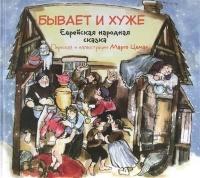 БЫВАЕТ И ХУЖЕ. Еврейская народная сказка. Пересказ и иллюстрации Марго Цемах