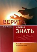 ВЕРИТЬ, ЧТОБЫ ЗНАТЬ. Философские и богословские рассуждения автора. Виктор Манжул