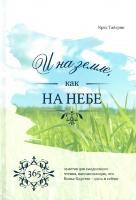 И НА ЗЕМЛЕ КАК НА НЕБЕ. 365 заметок для ежедневного чтения, напоминающих, что Божье Царство - здесь и сейчас. Крис Тайгрин