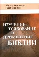 ИЗУЧЕНИЕ, ТОЛКОВАНИЕ И ПРИМЕНЕНИЕ БИБЛИИ. Уолтер Хенриксен