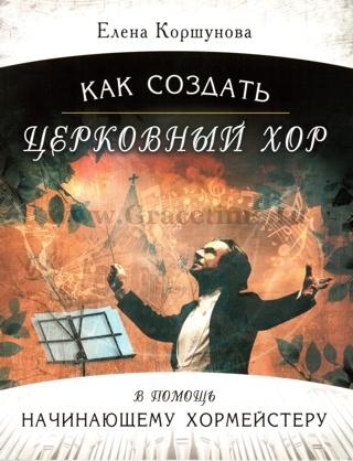 КАК СОЗДАТЬ ЦЕРКОВНЫЙ ХОР. В помощь начинающему хормейстеру + CD. Елена Коршунова