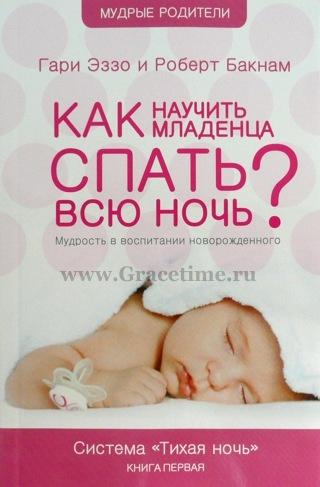 КАК НАУЧИТЬ МЛАДЕНЦА СПАТЬ ВСЮ НОЧЬ? Мудрость в воспитании новорожденного. Гари Эззо и Роберт Бакнам