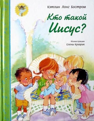 КТО ТАКОЙ ИИСУС? Цветные иллюстрации. От 3-7 лет. Кэтлин Лонг Бостром