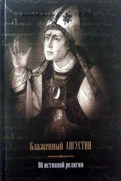 ОБ ИСТИННОЙ РЕЛИГИИ. ТЕОЛОГИЧЕСКИЙ ТРАКТАТ. Аврелий Августин