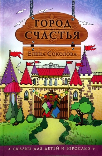ГОРОД СЧАСТЬЯ. Сказки для детей и взрослых. Елена Соколова