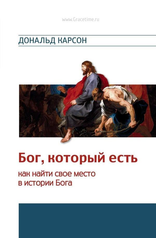 БОГ, КОТОРЫЙ ЕСТЬ. Как найти свое место в истории Бога. Дональд Карсон
