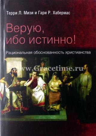 ВЕРУЮ, ИБО ИСТИННО! Рациональная обоснованность христианства. Мизи Т.Л. и Хабермас Г. Л.