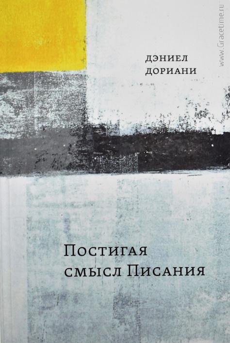 ПОСТИГАЯ СМЫСЛ ПИСАНИЯ /2-е издание, исправленное/ Дэниел Дориани