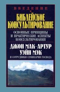 ВВЕДЕНИЕ В БИБЛЕЙСКОЕ КОНСУЛЬТИРОВАНИЕ. Джон Мак-Артур, Уэйн Мэк