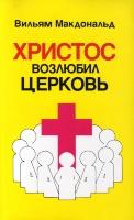ХРИСТОС ВОЗЛЮБИЛ ЦЕРКОВЬ. Вильям Макдональд