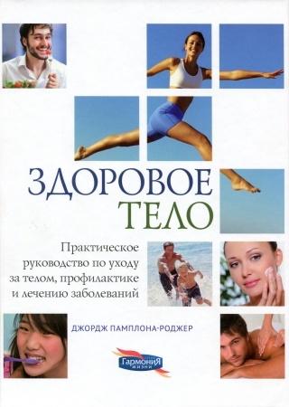 ЗДОРОВОЕ ТЕЛО. Практическое руководство по уходу за телом, профилактике и лечечению болезней. Джордж Памплона-Роджер