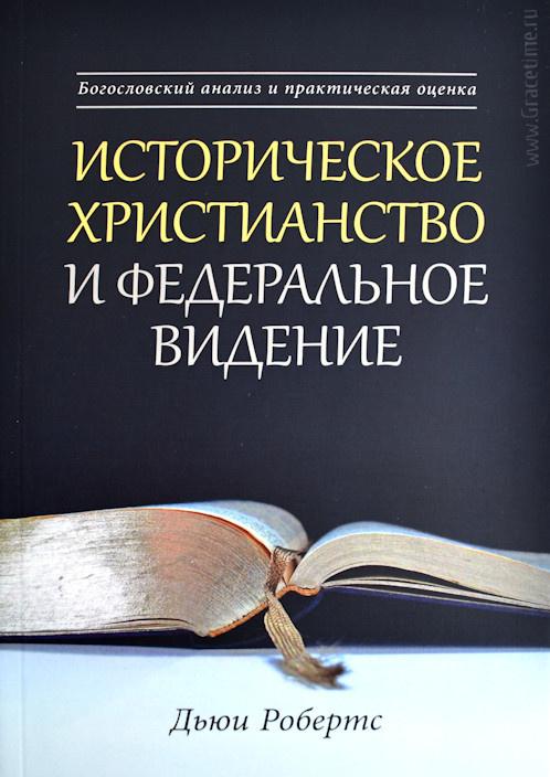 ИСТОРИЧЕСКОЕ ХРИСТИАНСТВО И ФЕДЕРАЛЬНОЕ ВИДЕНИЕ. Богословский анализ и практическая оценка. Дьюи Робертс